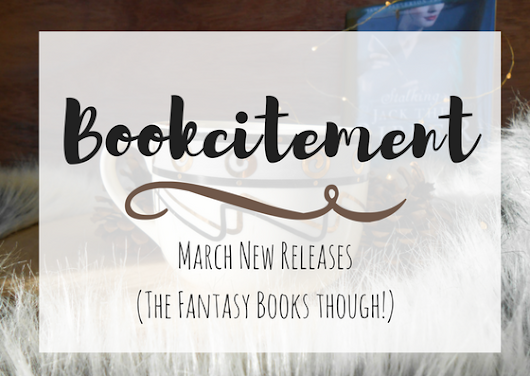 Bookcitement|| March New Releases (The Fantasy Books Though!!!)