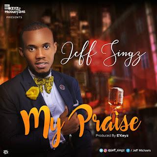 Music: Jeff Singz - My Praise (prod. by E'Keyz) | @jeff_singz