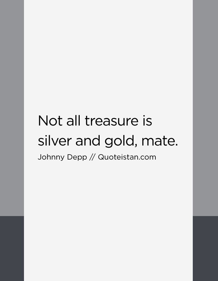Not all treasure is silver and gold, mate.