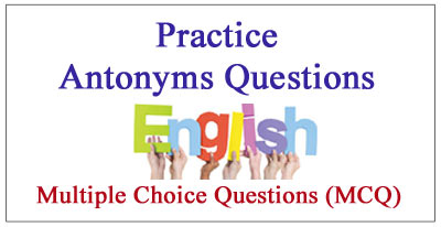 Antonyms - Multiple Choice Questions (MCQ) and Answers