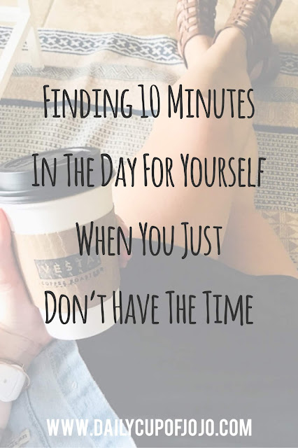 Finding 10 Minutes In The Day For Yourself When You JUST Don't Have Time