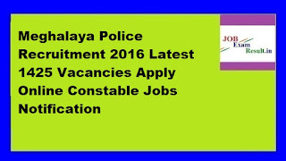 Meghalaya Police Recruitment 2016 Latest 1425 Vacancies Apply Online Constable Jobs Notification