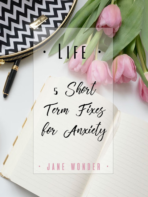 • Life • 5 Short Term Fixes for Anxiety || Jane Wonder Blog