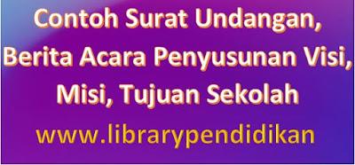 Contoh Surat Undangan, Berita Acara Penyusunan Visi, Misi, Tujuan Sekolah, http://www.librarypendidikan.com/