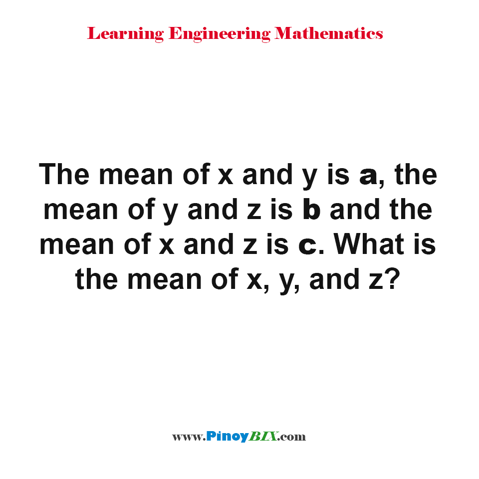 The mean of x and y is a, the mean of y and z is b and the mean of x and z is c. What is the mean of x, y, and z?