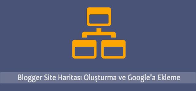 Blogger Site Haritası Oluşturma ve Google'a Ekleme