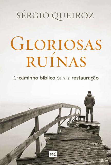 Gloriosas ruínas O caminho bíblico para a restauração Sérgio Queiroz
