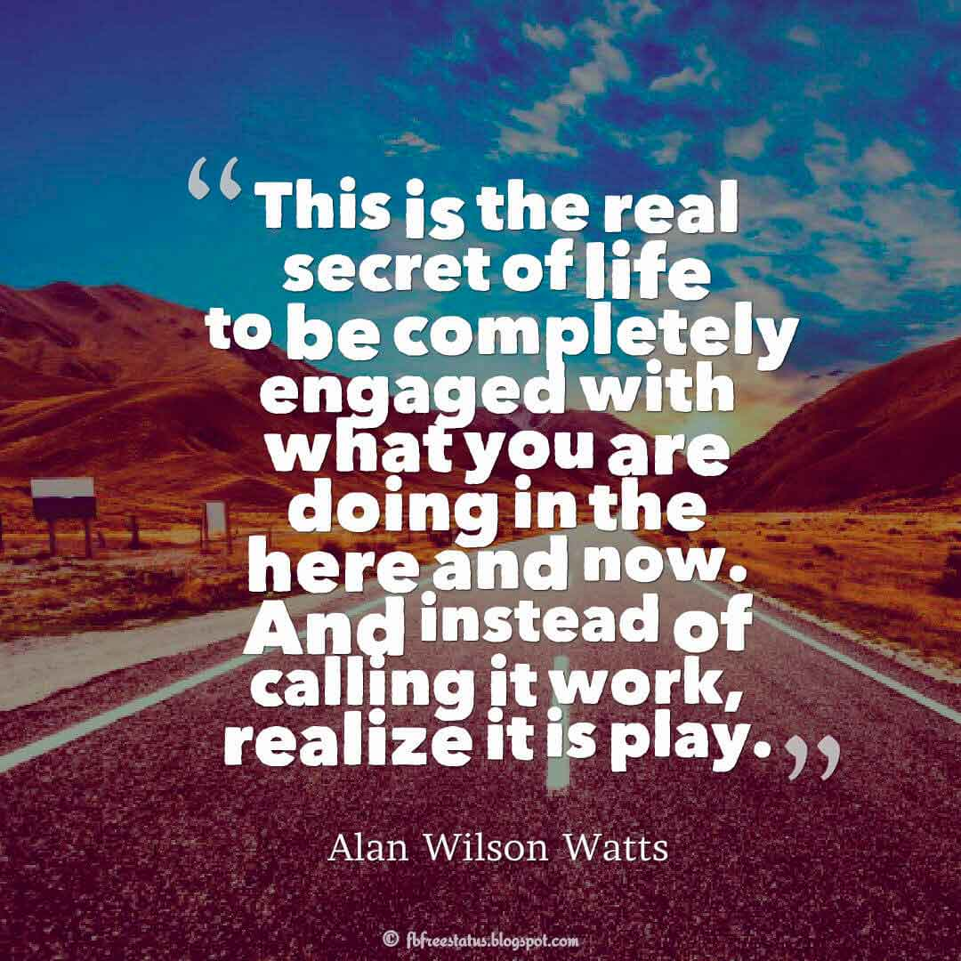 This is the real secret of life – to be completely engaged with what you are doing in the here and now. And instead of calling it work, realize it is play. ― Alan Wilson Watts