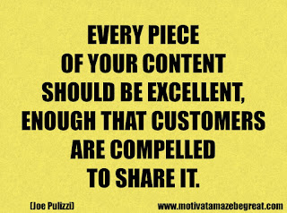 Success Inspirational Quotes: 38. Every piece of your content should be excellent,enough that customers are compelled to share it. - Joe Pulizzi