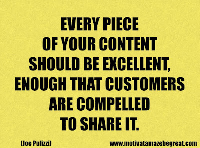 "Success Quotes And Sayings About Life: ""Every piece of your content should be excellent,enough that customers are compelled to share it."" - Joe Pulizzi"