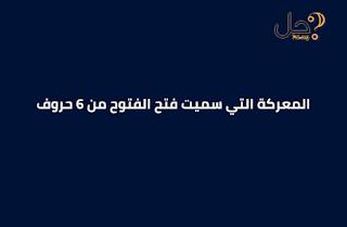 المعركة التي سميت فتح الفتوح من 6 حروف فطحل