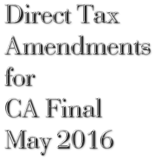 Direct Tax Amendments for CA Final May 2016
