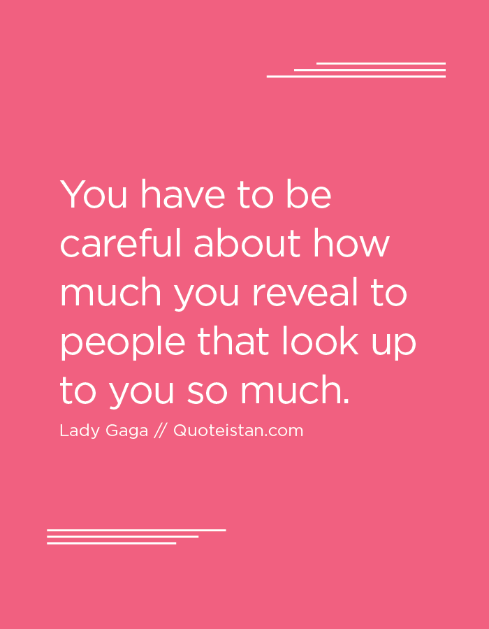 You have to be careful about how much you reveal to people that look up to you so much.