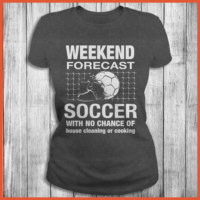 Weekend Forecast Soccer With No Chance Of House Cleaning Or Cooking Shirt