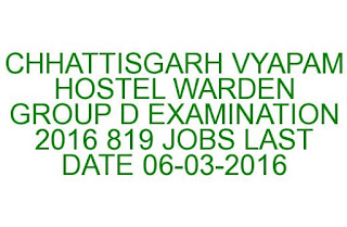 CHHATTISGARH VYAPAM HOSTEL WARDEN GROUP D EXAMINATION 2016 819 JOBS LAST DATE 06-03-2016
