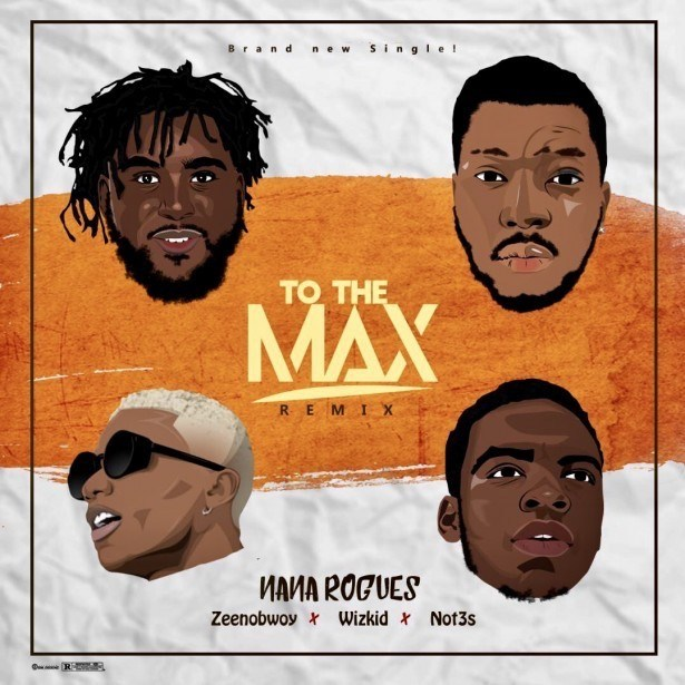 Nana Rogues Feat. Wizkid, Zeenobwoy & Not3s - To The Max (Remix)