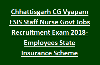 Chhattisgarh CG Vyapam ESIS Staff Nurse Govt Jobs Recruitment Exam 2018-Employees State Insurance Scheme