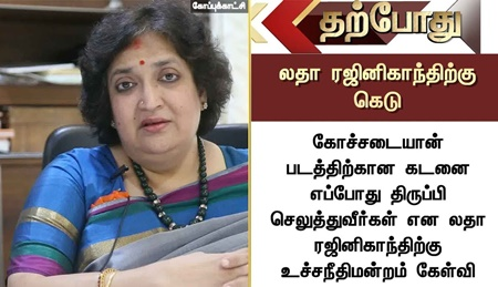 When will you return the loan on Kochadaiiyaan Movie…? SC raise question to Latha Rajinikanth