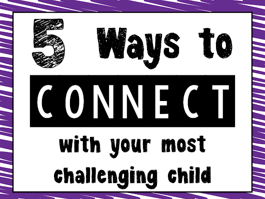 5 Ways to Connect With Your Most Challenging Child