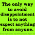 The only way to avoid disappointment is to not expect anything from anyone.