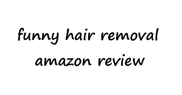 funny hair removal amazon review