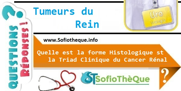 Quelle est la forme Histologique st la Triad Clinique du Cancer Rénal ?