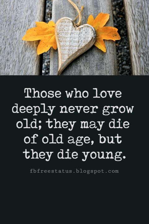 Valentines Day Quotes, Those who love deeply never grow old; they may die of old age, but they die young. - Sir Arthur Wing Pinero