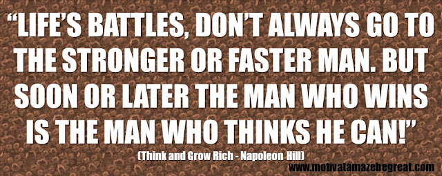 "56 Best Think And Grow Rich Quotes by Napoleon Hill: ""Life's battles, don't always go to the stronger or faster man. But soon or later the man who wins is the man who thinks he can!"""