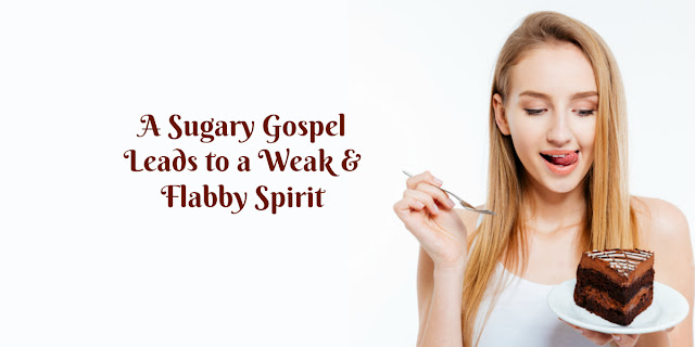 A Sugary Gospel Leads to a Weak and Flabby Spirit