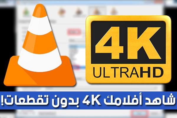 شاهد فيديوهاتك و أفلامك المفضلة بجودة 4K بدون تقطعات [VLC] !