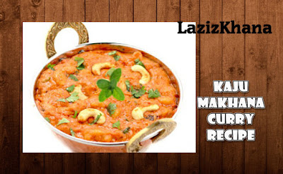 शाही काजू मखाना करी बनाने की विधि - Kaju Makhana Curry Recipe In Hindi