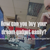 How can you buy your dream gadget easily?