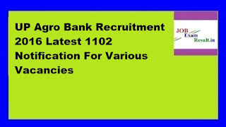 UP Agro Bank Recruitment 2016 Latest 1102 Notification For Various Vacancies