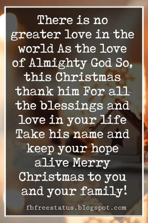 Religious Sayings For Christmas Cards, There is no greater love in the world As the love of Almighty God So, this Christmas thank him For all the blessings and love in your life Take his name and keep your hope alive Merry Christmas to you and your family!