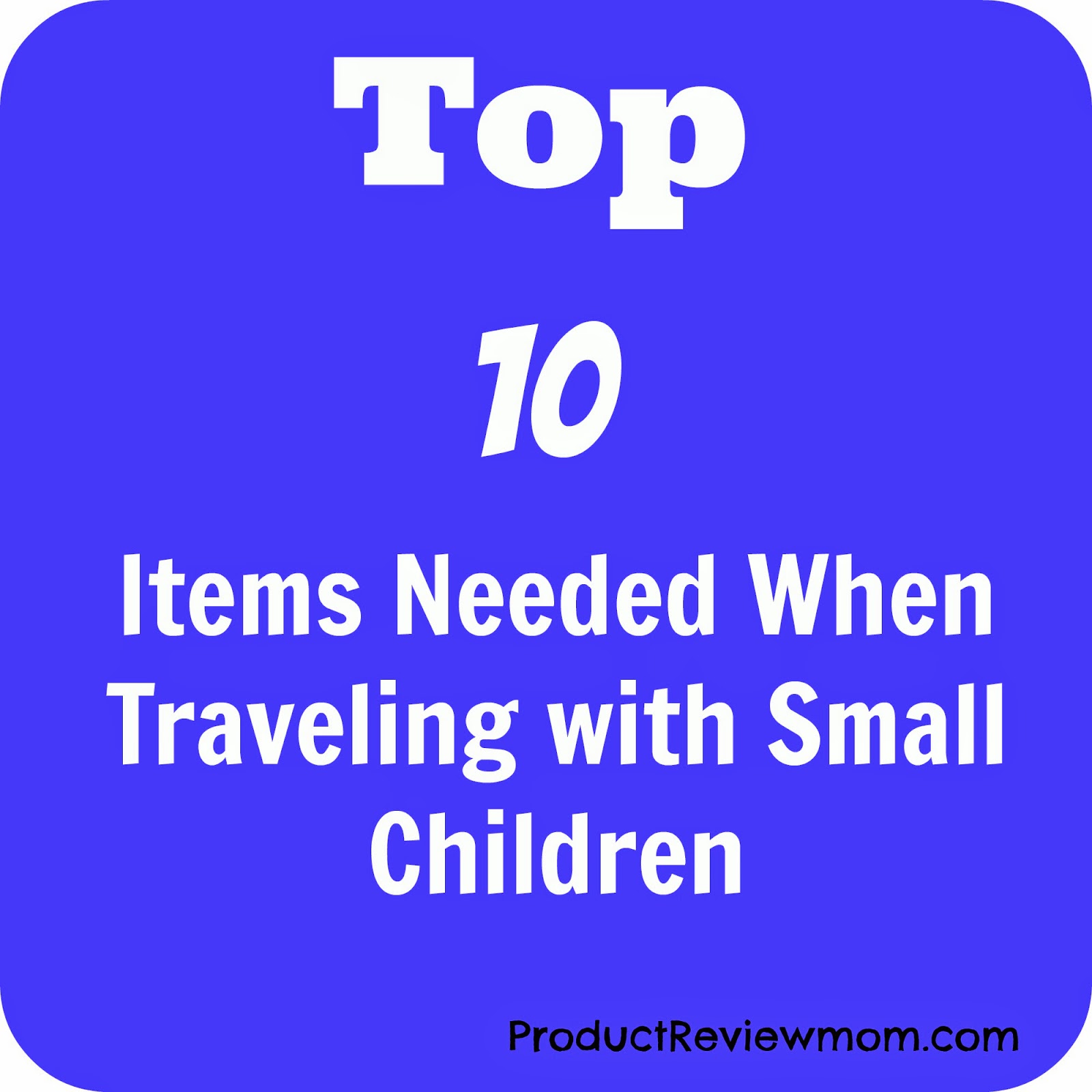 Top 10 Items Needed When Traveling with Small Children (Summer Blog Series) via ProductReviewMom.com