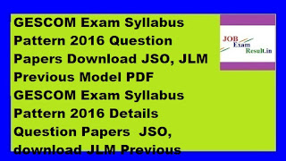 GESCOM Exam Syllabus Pattern 2016 Question Papers Download JSO, JLM Previous Model PDF  GESCOM Exam Syllabus Pattern 2016 Details Question Papers  JSO, download JLM Previous Model Question Papers PDF. Recently Gulbarga Electricity Supply Company Limited (GESCOM) Recruitment of 1840 Junior Station Operator (JSO) and Junior Line Man (JLM) has released the Official Employment Advertisement. Karnataka Government are ready to offer their services to the applicants for the post in response to the Application Process is complete. Now they GESCOMJSO, JLM Exam Syllabus Pattern 2016 are now available on the official page searching. So GESCOMJSO candidates applied, JLM Recruitment 2016 to get the necessary information, are pleased to reach the official forum.  GESCOMJSO, JLM Exam Pattern2016 Question Paper Multiple Choice / Objective format are not out of the question. Throughout the duration of the test, 02Hours / 120Minutes and Written Exam 100Marks carries. Held each wrong answer 1 / 4 will Ba negative marking? Applicants, making it much easier for you're to download JLM Previous Question Model Papers GESCOMJSO are pleased to see the company's official page. In the article below on the Gulbarga Electricity Supply Company Limited JSOJLM Syllabus Exam Pattern 2016 clear information regarding the offer.  GESCOM Exam Syllabus Pattern 2016 Download Online  Company: Gulbarga Electricity Supply Company Limited Category: Syllabus Exam Pattern 2016 Total Vacancies: 1840 Posts Name of The Vacancies: • Junior Station Operator (JSO) -540 Posts • Junior Line Man (JLM) -1300 Posts Location: Gulbarga, Karnataka  GESCOMJSO, JLM Exam Date: Shortly updated GESCOMJSO, JLM Exam Timings: Shortly updated GESCOMJSO, JLM Exam Pattern 2016  • Multiple Choice Question Paper / Objective question format • Throughout the duration of the test, 02Hours / 120 Minutes is • Written Exam carries 100Marks • The negative of the 1 / 4will bonds held marking for every wrong answer  GESCOMJSO, JLM Exam Syllabus2015 -2016 & Details in English & Hindi GESCOMJSOJLM Syllabus 2016 For General Awareness  • Static GK • General Science • affairs  Topics for static GK Indian History, Politics, Geography, Arts and Culture Physics, chemistry, defense, agriculture, space, environment, Biology and Agriculture: Topics for General Science Economy, Banking, awards, sports, international affairs, current events, current affairs topics for  GESCOMJSO Syllabus 2016 For Reasoning Ability  Problem Solving, Syllogistic reasoning, Analogies, visual memory, judgment, non-verbal series, decision-making, numerical ranges, orders, coding-decoding and embedded figures.  GESCOM Junior Line Man Syllabus 2016 For English  Vocabulary, grammar, fill in gaps in the instant error, antonyms, roots / Homonyms, sentence structure, spelling identify the miss-spelled words, one word choices, sentence components, Idioms and Phrases shuffling, words in a passage shuffling, Improvement of the passage, the passage of verbal comprehension.  GESCOM JSO Syllabus 2016 For Current Affairs  Indian history, politics, geography, art, culture, physics, chemistry, defense, agriculture, space, environmental science, biology, agriculture, economy, banking, awards, sports, current events in international affairs. To attend the Selection Process, applicants have to download this material and use it for your manufacture pleased. With the help of this data as soon as you start your preparation.  GESCOM JSO, JLM Previous Question Model Papers Download PDF  Applicants, making it much easier for your to download JLM Previous Question Model Papers GESCOM JSO are pleased to see the company's official page.                                                                       Download Previous Model Papers                                                                       Download Previous Model Papers  GESCOM JSO, JLM Recruitment 2016 Selection Procedure:  After the interview GESCOM Recruitment Board Written Exam rounds of selection based on their performance will shortlist suitable candidates. Only applicants eligible Written Exam sent the final selection round. GESCOM JSO, JLM Admit Card 2016 Selection Process will need to attend. Hall Ticket is pleased to be downloaded from the official page of the applicant company. As Written Exam / interview time, date, along with the candidates, the most important information platform passport size photograph, signature specified on your Admit Card.  Website: www.gescom.in  Important dates  GESCOMJSO, JLM Exam Date & Timings: Shortly updated GESCOM Junior Lineman, JSM Admit Card Download Starts From: Available shortly