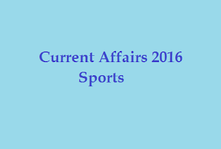 Sports Current Affairs, general knowledge and important events 2016