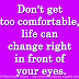 Don't get too comfortable, life can change right in front of your eyes.