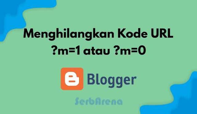 Cara Menghilangkan Url m?=1 dan ?m=0 di Blogspot/Blogger