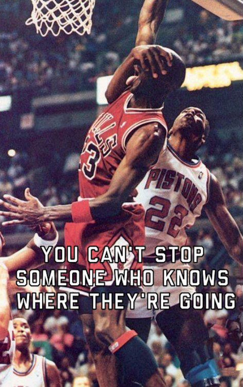 You can't stop someone who knows where they're going. Chicago Bulls Michael Jordan