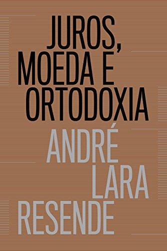 Juros, moeda e ortodoxia Teorias monetárias e controvérsias políticas - André Lara Resende
