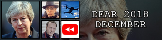 Dear 2018, December: Theresa May's life is a nightmare, I Jarexit the UK to travel forever, a drone shuts down Gatwick airport, Kevin Spacey somehow ups his creep level, YouTube Rewind is hated by everyone