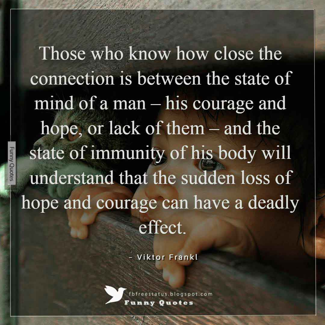 """Those who know how close the connection is between the state of mind of a man – his courage and hope, or lack of them – and the state of immunity of his body will understand that the sudden loss of hope and courage can have a deadly effect."" ~Viktor Frankl"