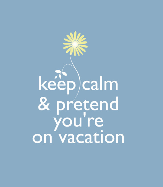 keep calm & pretend you're on vacation