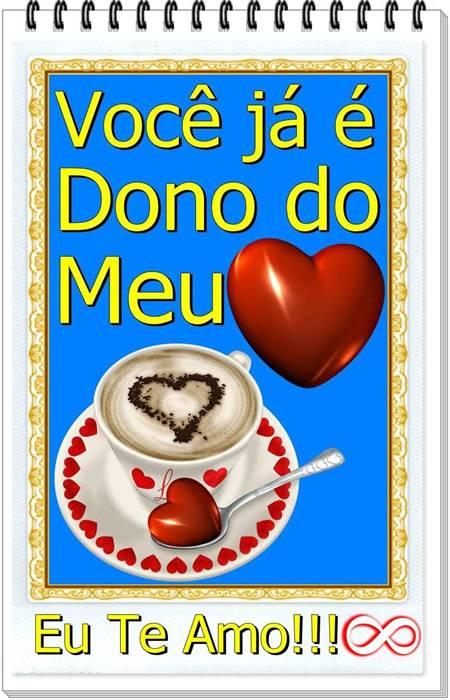 Você já é Dono do Meu Coração. Eu Te Amo!!!