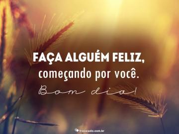Faça alguém feliz, começando por você! Bom dia!