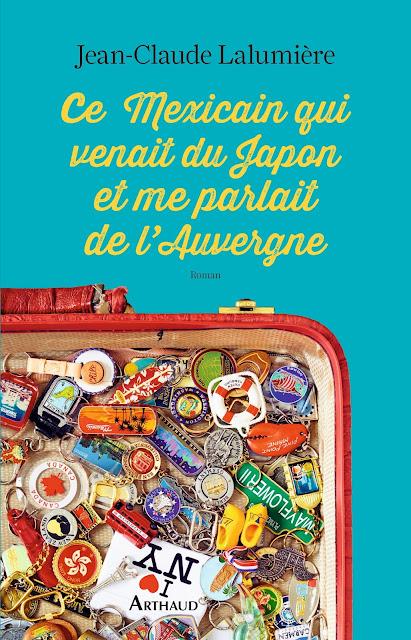 Ce Mexicain qui venait du Japon et me parlait de l'Auvergne  Roman, éditions Arthaud, L'esprit voyageur,  240 pages, broché, Format 21 x 14, 17 euros  ISBN / EAN 978-2-08-136378-6 - 9782081363786
