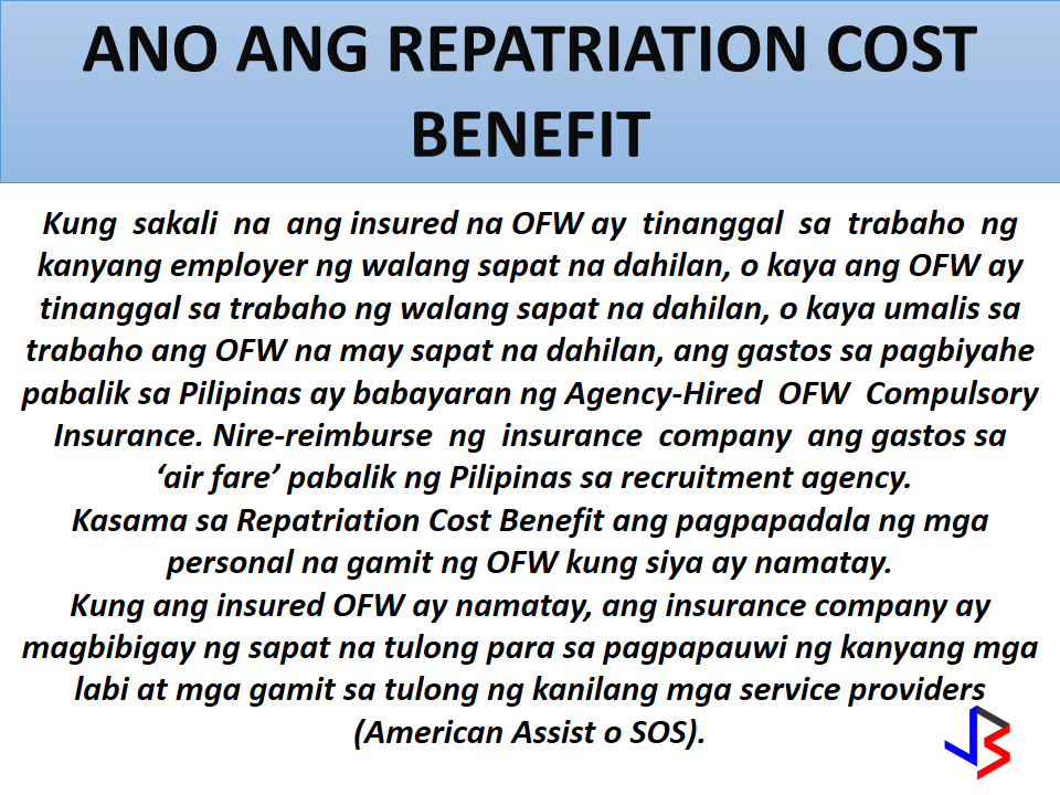 1.What are the benefits and coverages of the Agency-Hired OFW Compulsory Insurance?  The benefits of the Agency-Hired OFW Compulsory Insurance are as follows: a)Accidental Death Benefit-                       USD 15,000.00    b)Natural Death Benefit-                             USD 10,000.0  c)Permanent Total Disablement Benefit   USD 7,500.00  d)Repatriation Cost Benefit                        Actual cost  e)Subsistence Allowance Benefit;       USD100.00 per month for a maximum of six (6) months                                                                               f)Money Claims Benefit;             Three (3) months for                                                        every year of employment                                              contract with a maximum  of USD 1,000.00 per month  g)Compassionate Visit Bene                     Actual cost  h)Medical Evacuation Benefit                   Actual cost  i)Medical Repatriation Benefit.                  Actual cost   2. What is the Accidental Death Benefit?  When an insured OFW covered by the Agency-Hired OFW Compulsory Insurance dies from an accident,   USD 15,000.00 will be paid to his/her listed beneficiaries.If there are more than one listed beneficiaries, the payment will be divided equally among them. Examples of deaths due to accidents are car accidents and  work-related accidents in the factory and in the construction site. 3. What is the Natural Death Benefit? When an insured OFW covered by the Agency-Hired OFW Compulsory Insurance dies from causes aside from accidents,USD 10,000.00 will be paid to his/her listed beneficiaries. If there are more than one listed beneficiaries, the payment will be divided equally among them. 4. Is suicide covered by the Agency- Hired OFW Compulsory Insurance? Yes. The coverage starts at the enforcement of the insurance coverage. The usual 2-year contestability period in insurance contracts is not applicable for the Agency-Hired OFW Compulsory Insurance.  5. What is the Total Permanent Disablement Benefit? When an insured OFW covered by the Agency-Hired OFW Compulsory Insuranceis totally and permanently disabled,USD 7,500.00 will be paid to him/her. The Total Permanent Disablement Benefit can be claimed if any of the following  wil happen:  a)  Permanent damage to both eyes. b)  Permanent damage to both hands (i.e. paralyzed or cut at or above          the wrists;  c) Permanent damage to both feet (i.e. paralyzed or cut at or above the  ankles) and  d)  Permanent damage to the head (comatose or insanity).   The permanent disablement should be due to an accident or any health-related cause or sickness suffered during the insured's employment.  6. If an insured OFW lost one limb (arm or foot) or an eye, Is there a partial payment for the disability? None. The Agency-Hired OFW Compulsory Insurance only covers permanent and total damage to both arms, feet, and eyes.  7. What is the Repatriation Cost Benefit? In case the insured OFW was terminated by his/her employer without any valid cause, or the employee resigns with valid cause, the actual cost of transportation (air fare only) is covered by the Agency-Hired OFW Compulsory Insurance.    The proceeds of this benefit go directly to the agency to reimburse the cost of one-way plane ticket back to  the Philippines. The Repatriation Cost Benefit also covers the cost of personal belongings of the insured OFW in case of death.   In case of the insured OFW's death, the insurance company shall render assistance in the transport of the remains and belongings through the use of their service providers (American Assist or SOS).  8. What are the valid reasons for claiming the Repatriation Cost Benefit ? The Repatriation Cost Benefit can be claimed when any of the following happens:   a) Illegal termination by the insured OFW's employer–   termination of work contract without valid reason b) Non-payment of salary c) Maltreatment; d) Overworked e) Poor living conditions (e.g. no running water in living      quarter, no proper bed, etc. f) Poor working conditions (e.g. non-payment of agreed     bonus, no break-time during work hours, etc.); and g) Medical reasons Homesickness, loneliness, laziness, personal problems, criminal offenses and violation of Employer rules are not valid reasons and are not covered by the Repatriation Cost Benefit.  9. What is the Subsistence Allowance Benefit?  When an insured files a case against his/her employer at the Philippine Overseas Labor Office (POLO), the OFW is entitled to subsistence allowance of USD 100.00per month, for a maximum of six (6) months, will be given to the OFW to defray his/her living expenses.  10. What is the Money Claims Benefit? Money Claims Benefit is the settlement money or adjudged amount for the remaining months/years of employment contract from a case filed by an OFW against his/her recruitment agency with the National Labor Relations Commission (NLRC). Should the NLRC renders judgment in favor of the OFW, the recruitment/manning agency will settle the money. Within thirty (30) days, the recruitment/manning agency, must give the settlement or amount adjudged to the OFW.  11. What is the Compassionate Visit Benefit?    When an insured OFW is hospitalized and confined or to be confined for at least seven (7) consecutive days he/she shall be entitled to a compassionate visit by one (1) family member or a requested individual. The insurance company shall cover the actual cost of transportation (2-way airfare) of a family member or the requested individual to the major airport closest to the place of hospitalization of the insured OFW. The family member or the requested individual shall secure the required visa and other travel documents on his/her own.   12. What is the Medical Evacuation Benefit?  When an insured OFW's medical needs cannot be provided for by the nearest medical facility, evacuation in any mode of transportation necessary shall be covered by the insurance company. This requires prior approval of the insurance company's physician or consulting physician. The medical evacuation shall be under appropriate medical supervision. In practice, the insurance company's service provider performs the medical evacuation.   13. What is the Medical Repatriation Benefit? When an insured OFW will no longer able to perform work due to a medical condition, repatriation under medical supervision shall be covered by the insurance company. This requires prior approval of the insurance company's physician and consulting physician.   14. The Return of the Mortal Remains Benefit is embedded in the repatriation cost benefit. Refer to question #7 What is the Repatriation Cost Benefit? for further details.