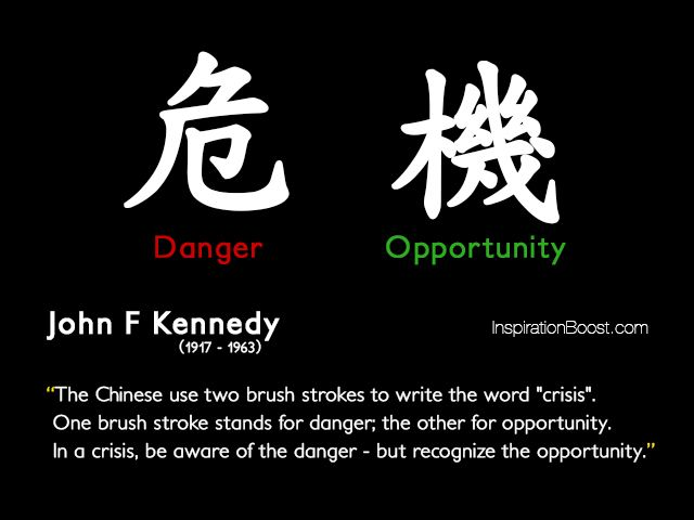 Crisis means danger + opportunity.
