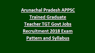 Arunachal Pradesh APPSC Trained Graduate Teacher TGT Govt Jobs Recruitment 2018 Notification Exam Pattern and Syllabus